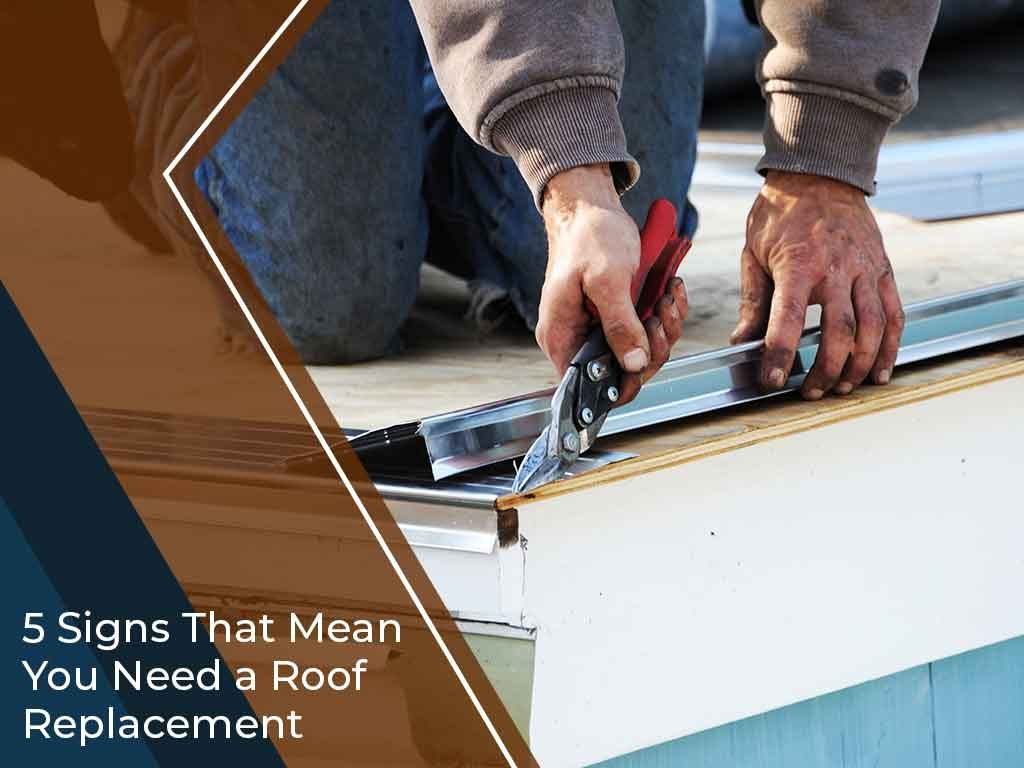 5 Signs That Mean You Need a Roof Replacement