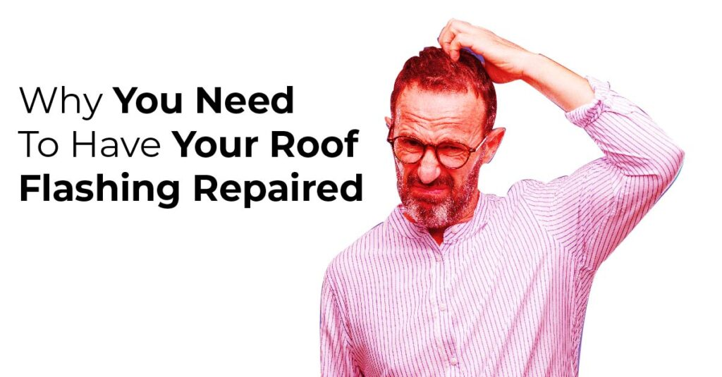 Why You Need To Have Your Roof Flashing Repaired