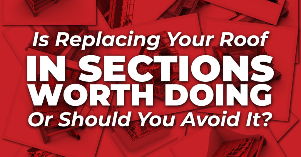 Is Replacing Your Roof In Sections Worth Doing Or Should You Avoid It?